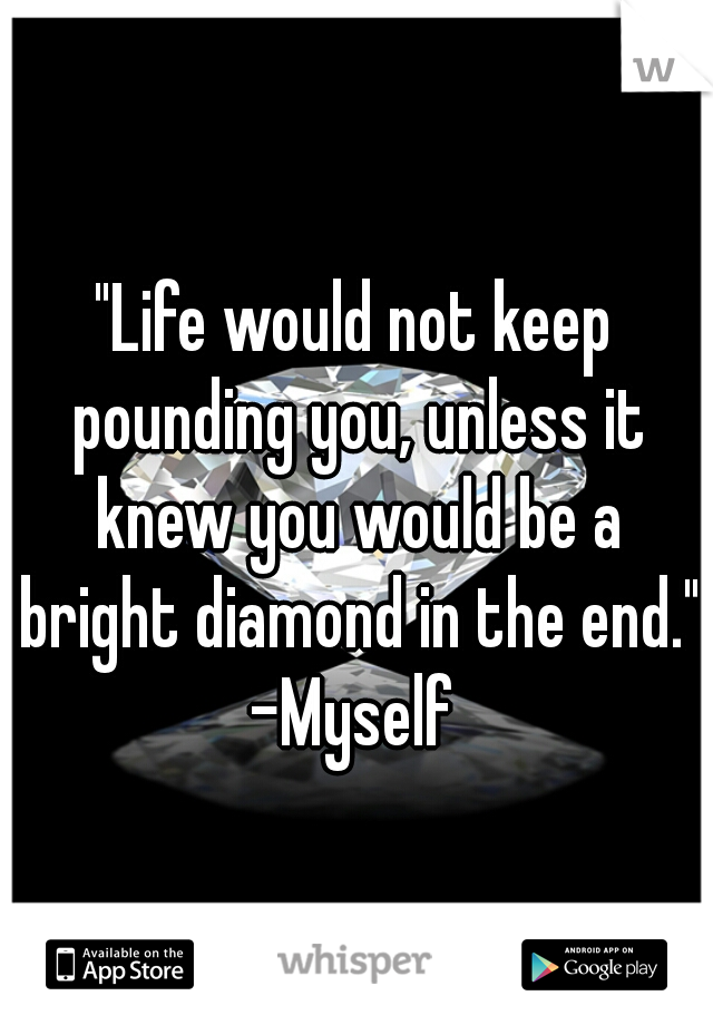 """""""Life would not keep pounding you, unless it knew you would be a bright diamond in the end."""" -Myself"""