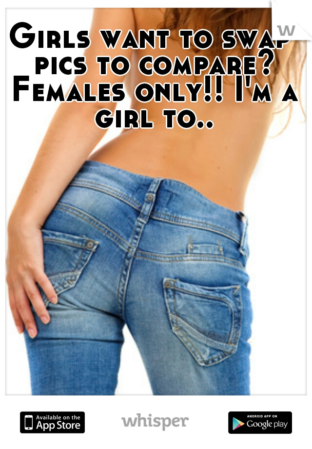 Girls want to swap pics to compare? Females only!! I'm a girl to..
