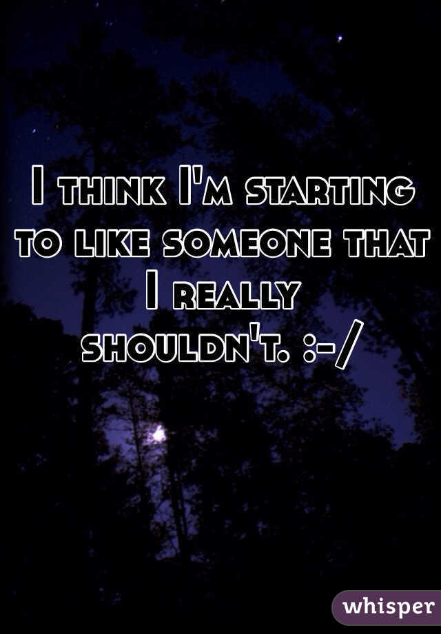 I think I'm starting to like someone that I really shouldn't. :-/