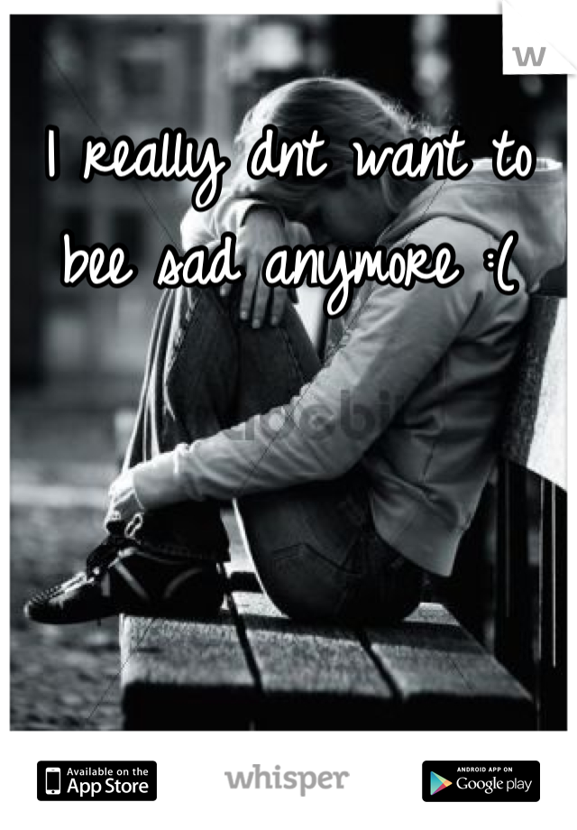 I really dnt want to bee sad anymore :(