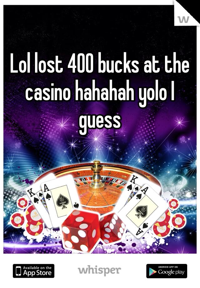 Lol lost 400 bucks at the casino hahahah yolo I guess