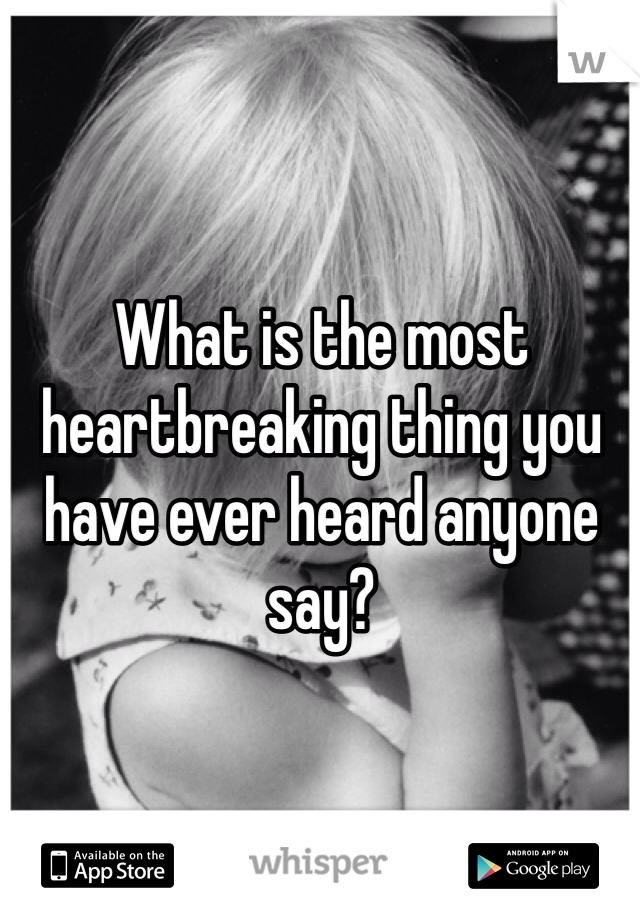 What is the most heartbreaking thing you have ever heard anyone say?
