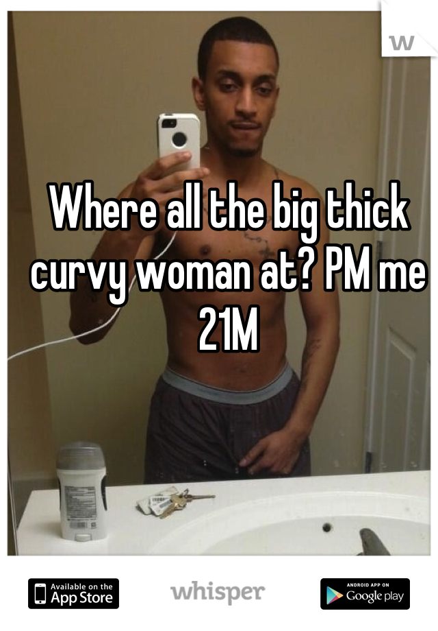 Where all the big thick curvy woman at? PM me 21M