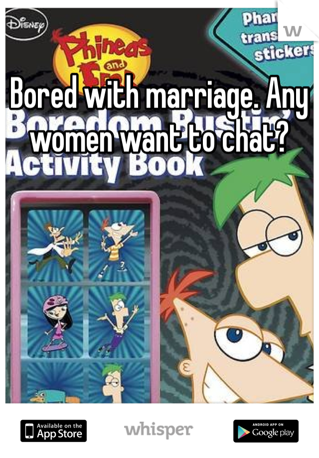 Bored with marriage. Any women want to chat?