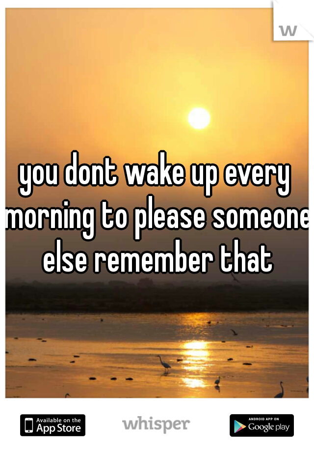 you dont wake up every morning to please someone else remember that