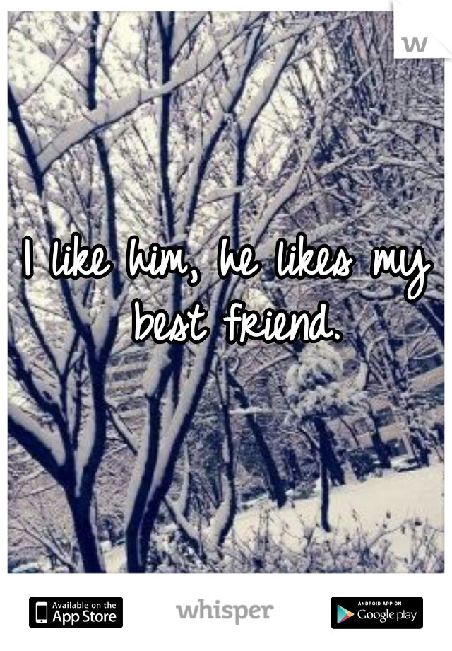 I like him, he likes my best friend.