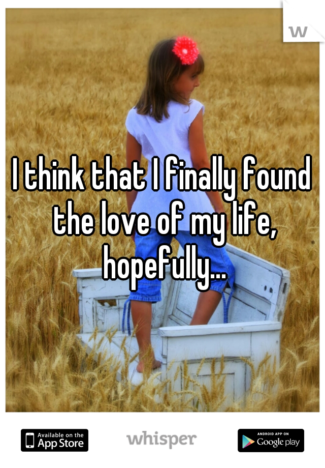 I think that I finally found the love of my life, hopefully...