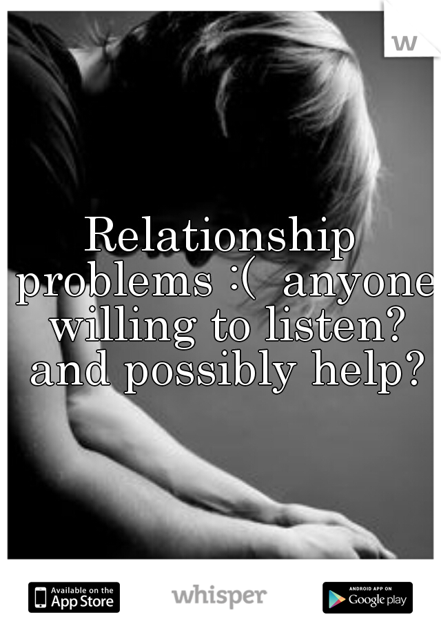 Relationship problems :(  anyone willing to listen? and possibly help?