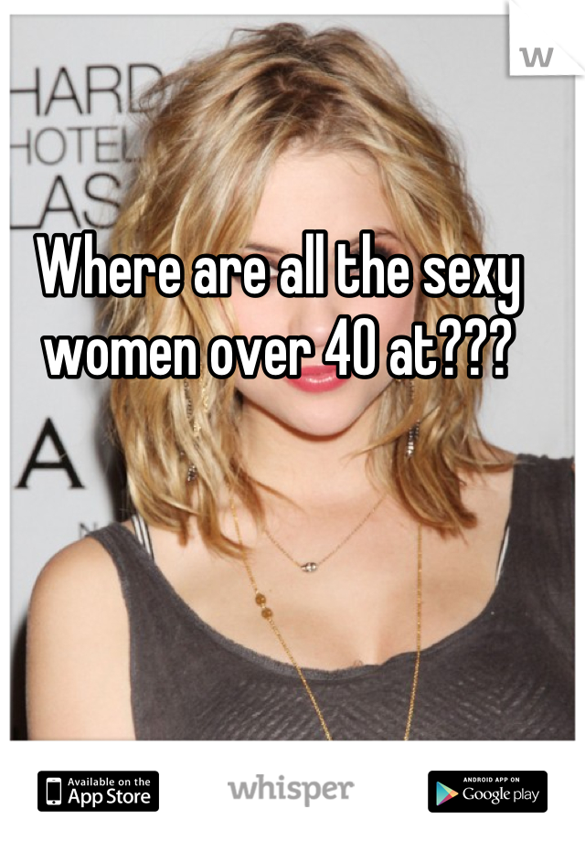 Where are all the sexy women over 40 at???