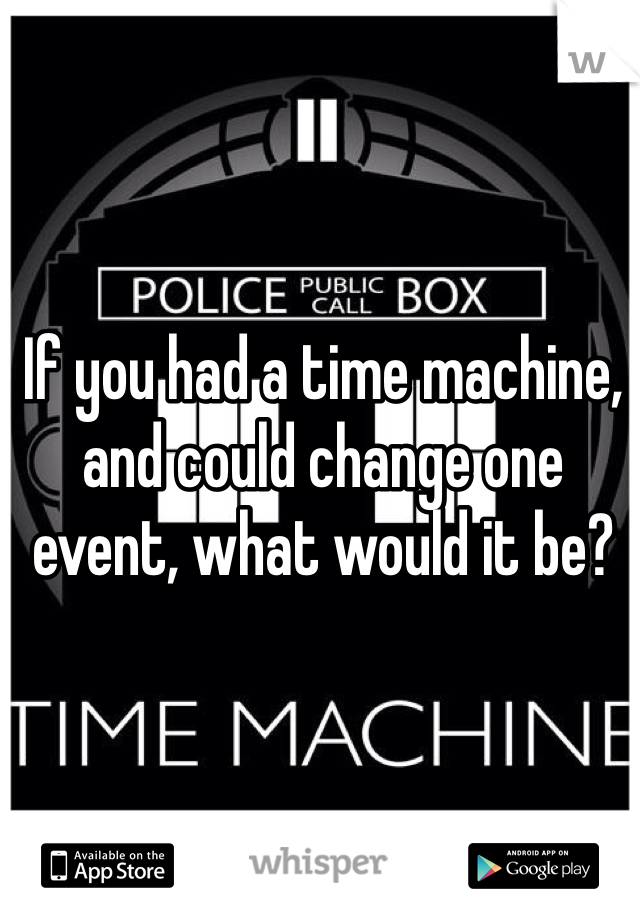 If you had a time machine, and could change one event, what would it be?