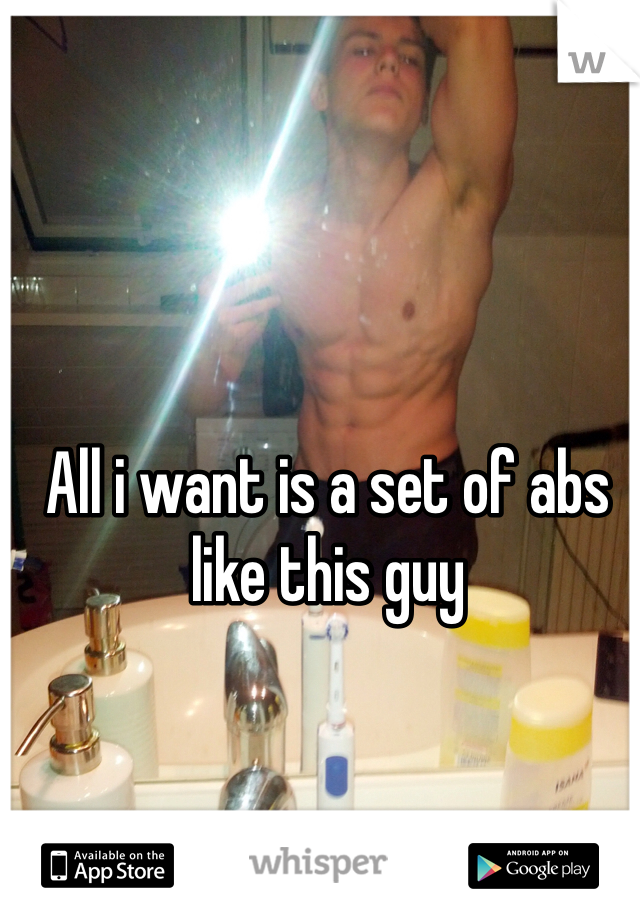 All i want is a set of abs like this guy