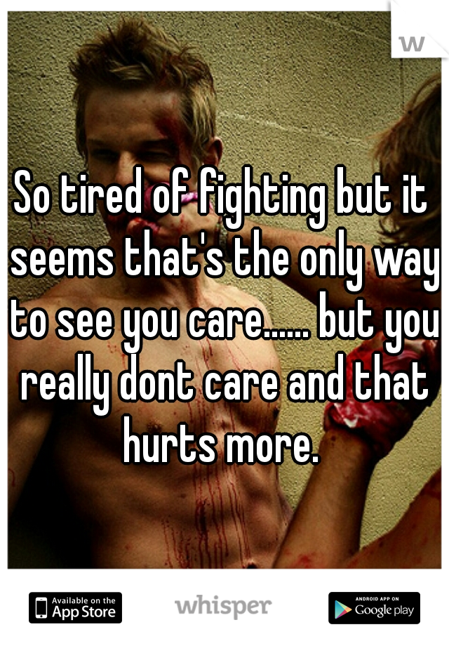 So tired of fighting but it seems that's the only way to see you care...... but you really dont care and that hurts more.