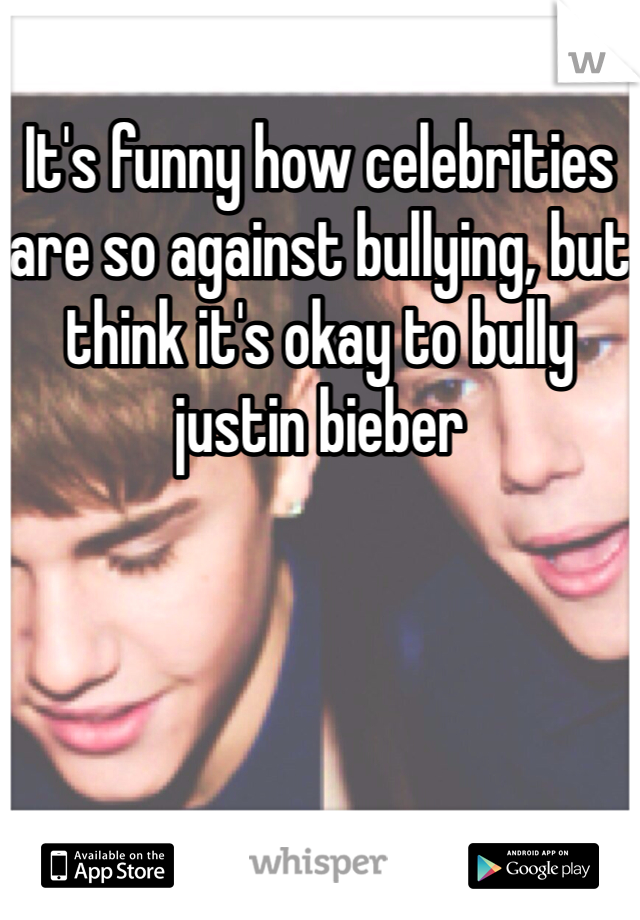 It's funny how celebrities are so against bullying, but think it's okay to bully justin bieber