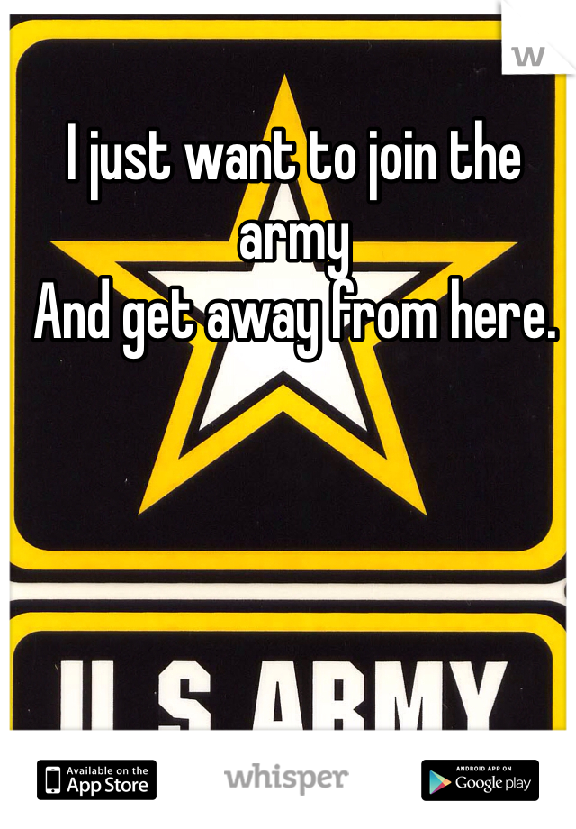 I just want to join the army And get away from here.