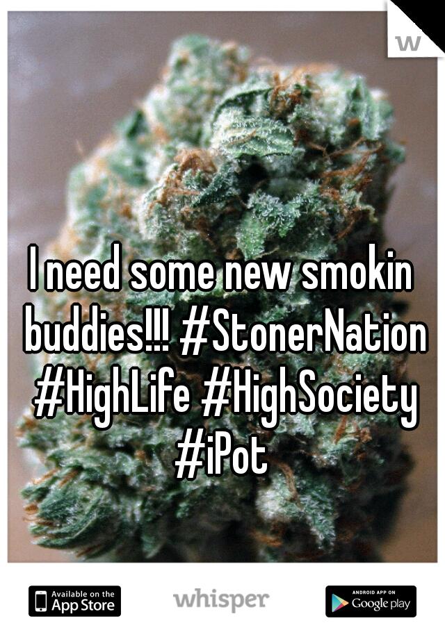I need some new smokin buddies!!! #StonerNation #HighLife #HighSociety #iPot
