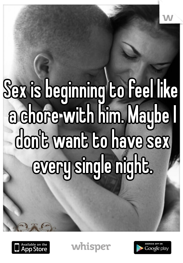 Sex is beginning to feel like a chore with him. Maybe I don't want to have sex every single night.