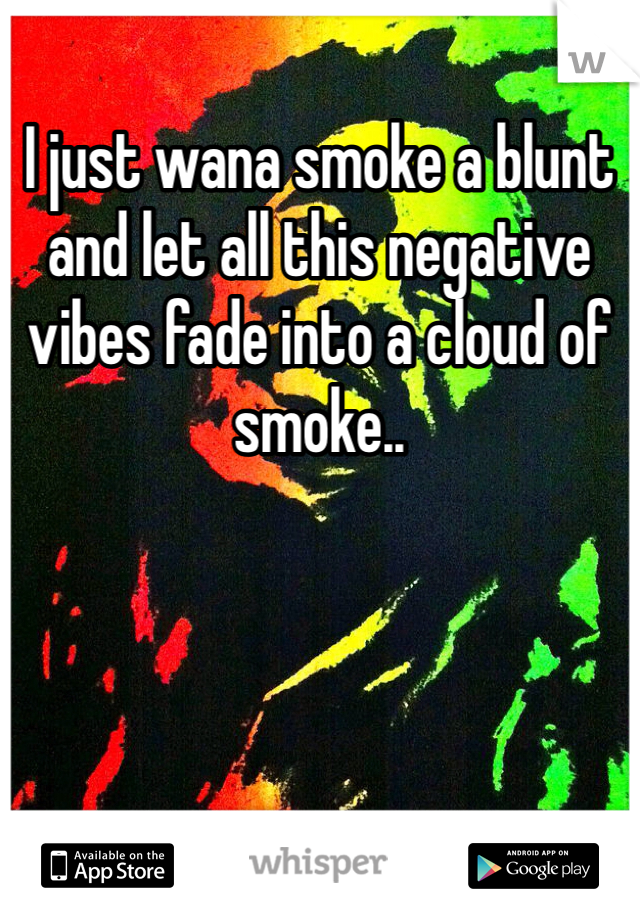 I just wana smoke a blunt and let all this negative vibes fade into a cloud of smoke..