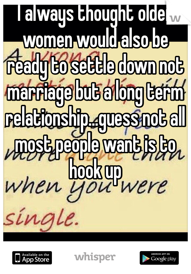 I always thought older women would also be ready to settle down not marriage but a long term relationship...guess not all most people want is to hook up