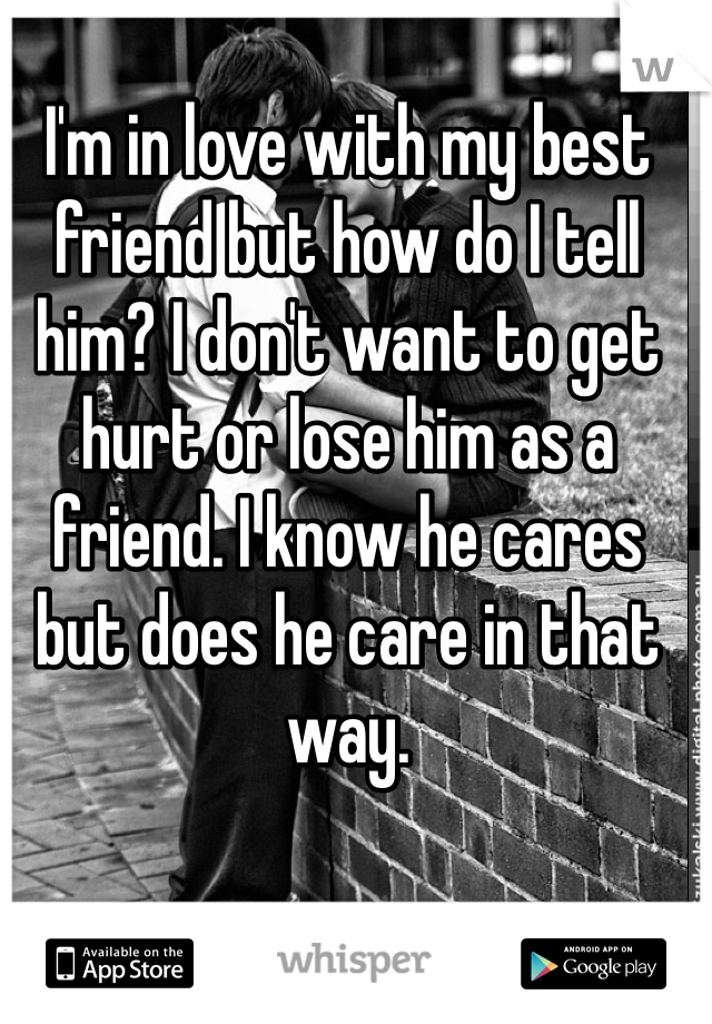 I'm in love with my best friend but how do I tell him? I don't want to get hurt or lose him as a friend. I know he cares but does he care in that way.