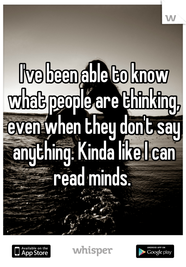 I've been able to know what people are thinking, even when they don't say anything. Kinda like I can read minds.