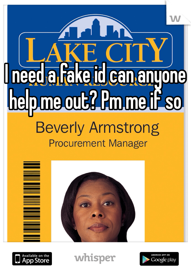 I need a fake id can anyone help me out? Pm me if so