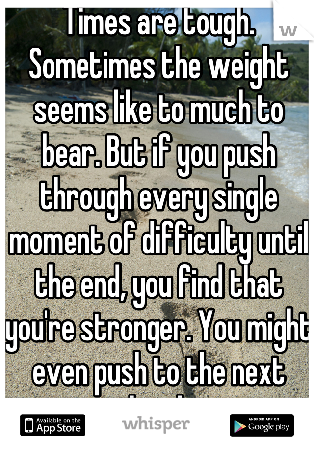 Times are tough. Sometimes the weight seems like to much to bear. But if you push through every single moment of difficulty until the end, you find that you're stronger. You might even push to the next level.