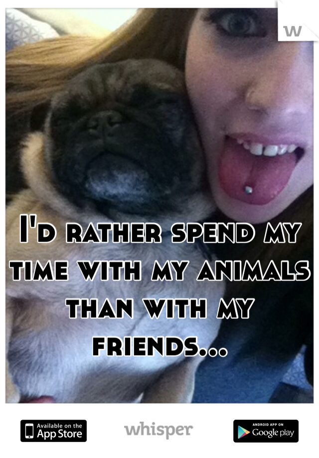 I'd rather spend my time with my animals than with my friends...