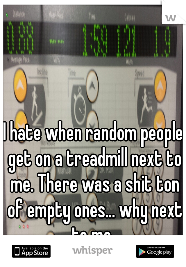 I hate when random people get on a treadmill next to me. There was a shit ton of empty ones... why next to me.