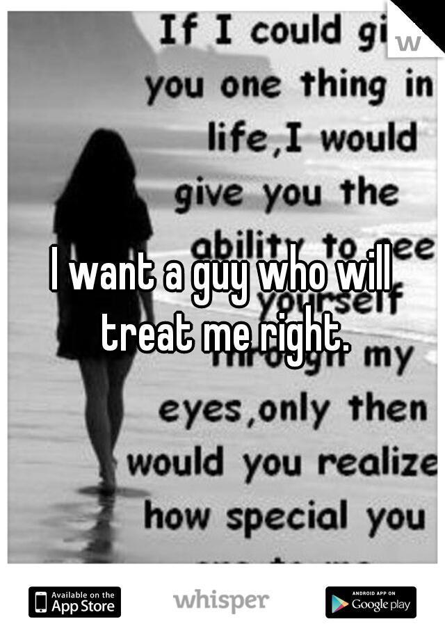 I want a guy who will treat me right.