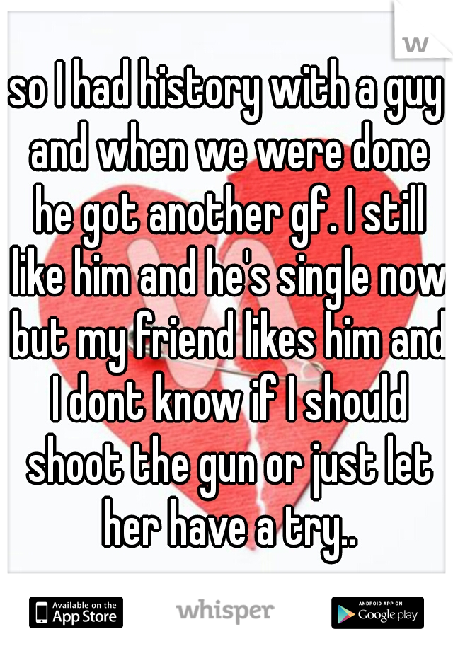 so I had history with a guy and when we were done he got another gf. I still like him and he's single now but my friend likes him and I dont know if I should shoot the gun or just let her have a try..