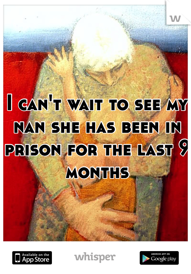I can't wait to see my nan she has been in prison for the last 9 months