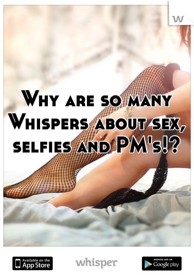 Why are so many Whispers about sex, selfies and PM's!?