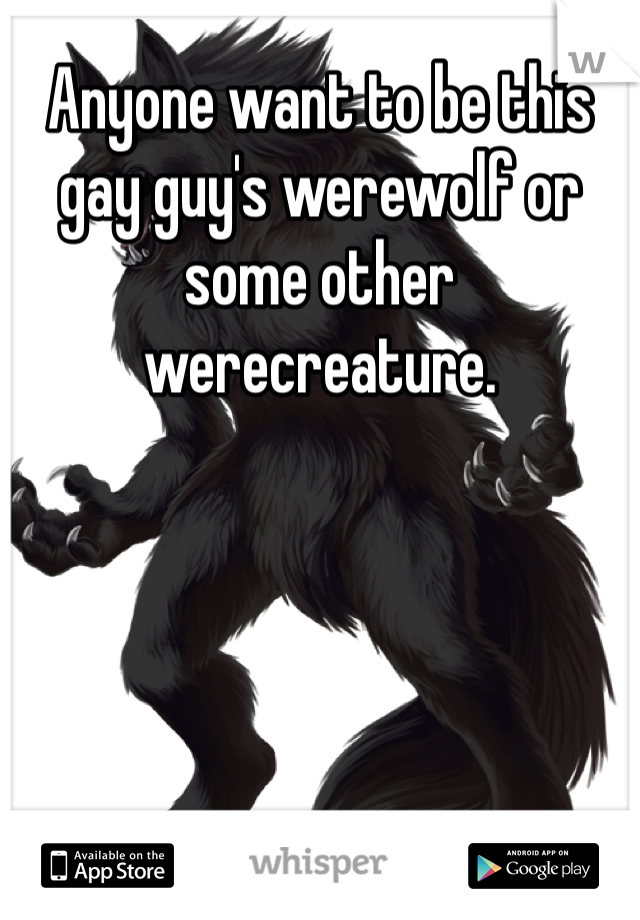 Anyone want to be this gay guy's werewolf or some other werecreature.