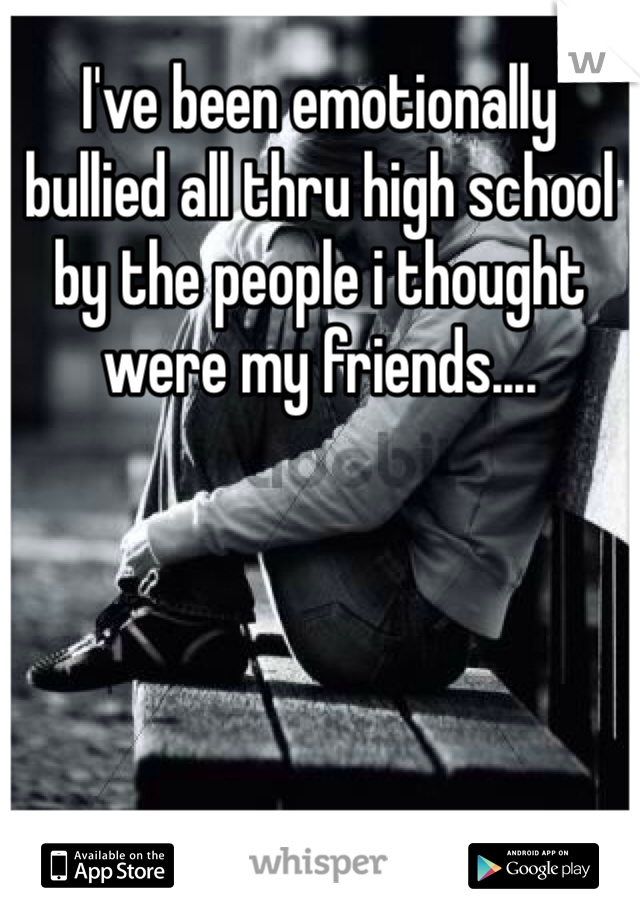 I've been emotionally bullied all thru high school by the people i thought were my friends....