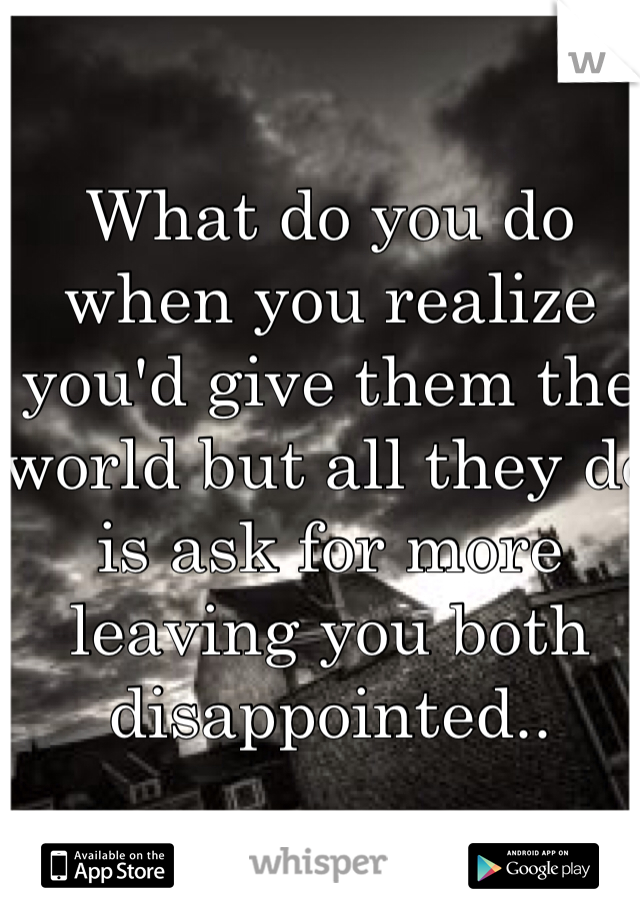 What do you do when you realize you'd give them the world but all they do is ask for more leaving you both disappointed..