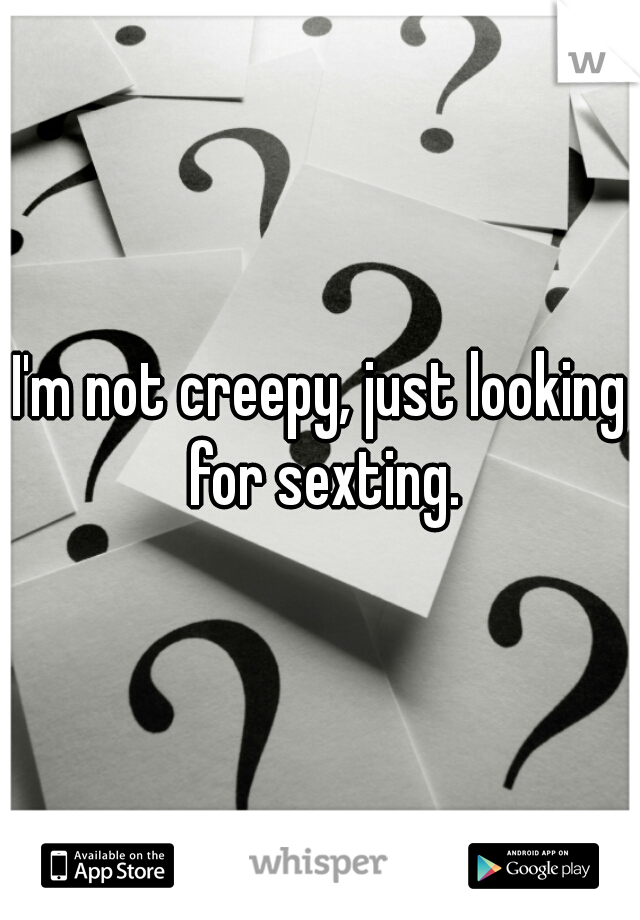 I'm not creepy, just looking for sexting.