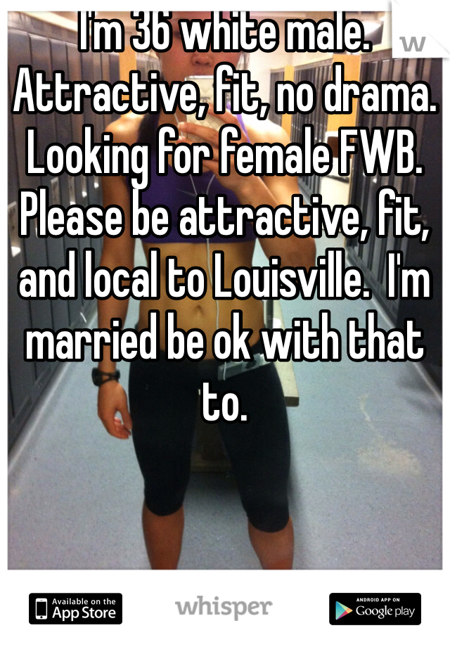 I'm 36 white male. Attractive, fit, no drama. Looking for female FWB. Please be attractive, fit, and local to Louisville.  I'm married be ok with that to.