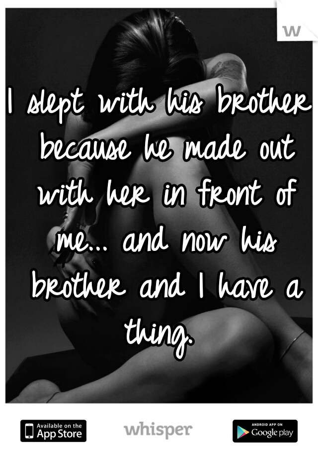 I slept with his brother because he made out with her in front of me... and now his brother and I have a thing.