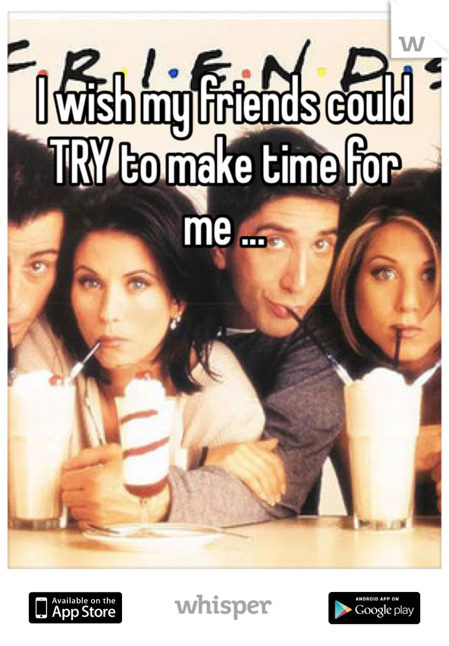 I wish my friends could TRY to make time for me ...