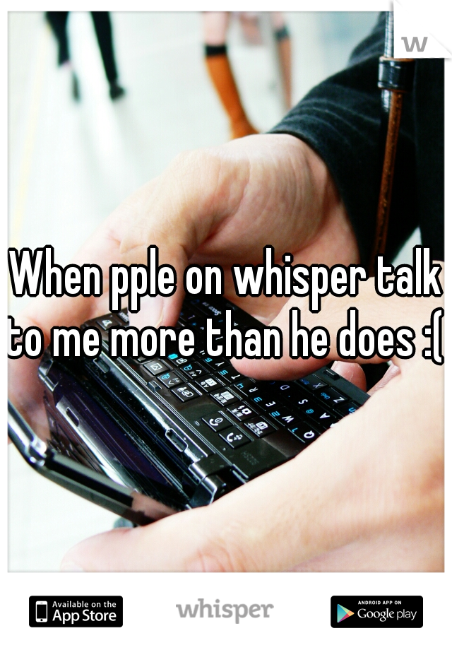 When pple on whisper talk to me more than he does :(