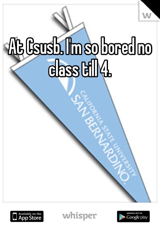 At Csusb. I'm so bored no class till 4.