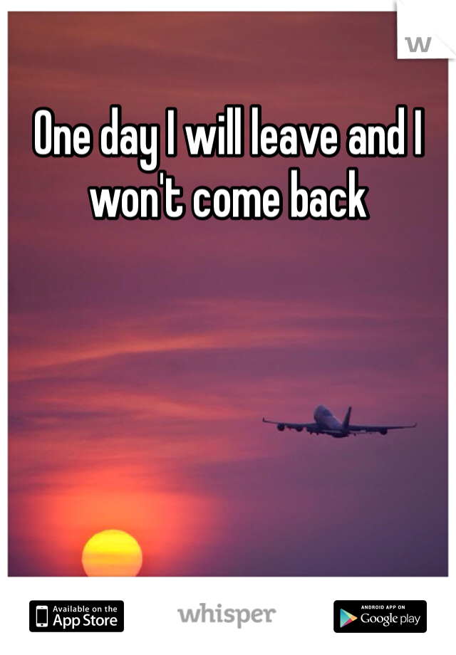 One day I will leave and I won't come back