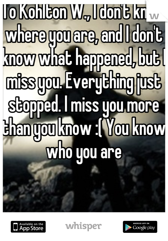 To Kohlton W., I don't know where you are, and I don't know what happened, but I miss you. Everything just stopped. I miss you more than you know :( You know who you are