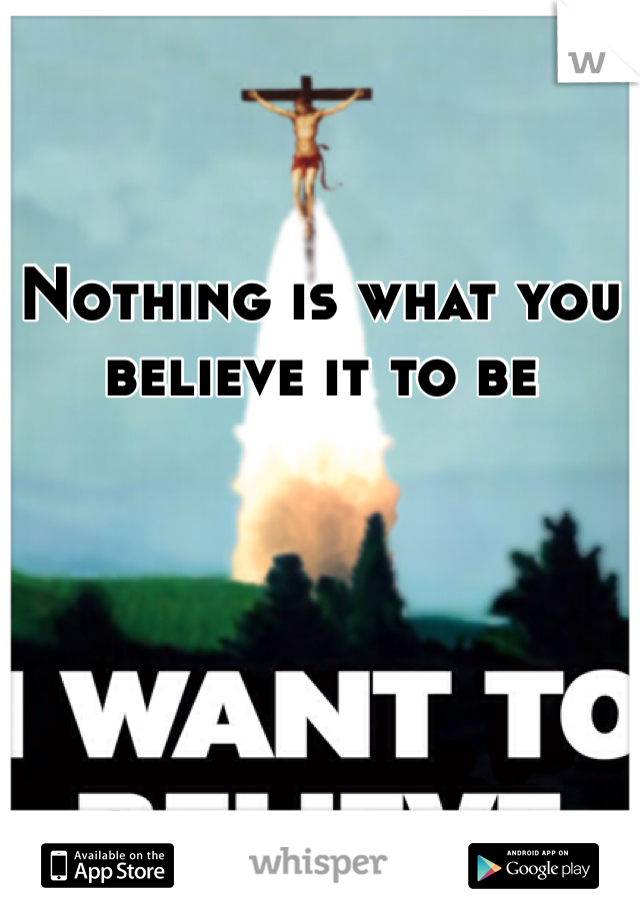 Nothing is what you believe it to be