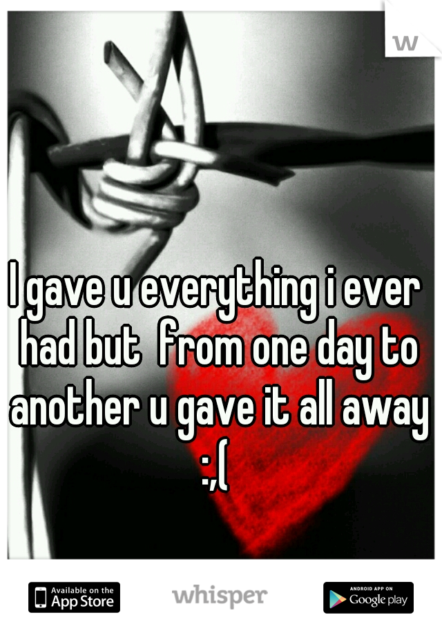 I gave u everything i ever had but  from one day to another u gave it all away :,(