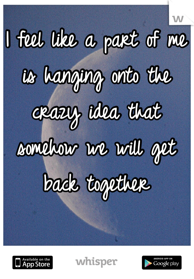 I feel like a part of me is hanging onto the crazy idea that somehow we will get back together