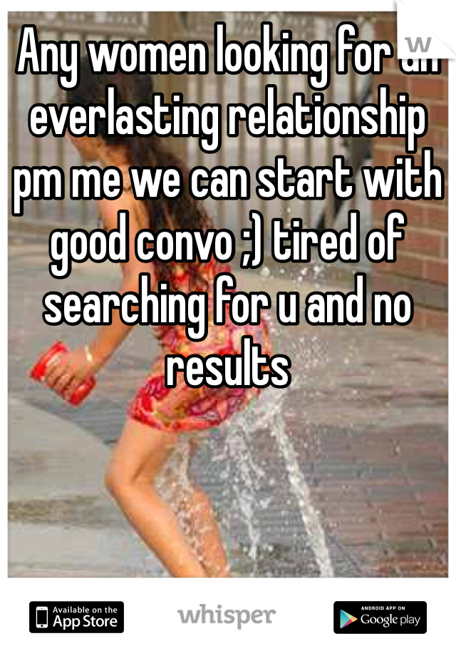 Any women looking for an everlasting relationship pm me we can start with good convo ;) tired of searching for u and no results