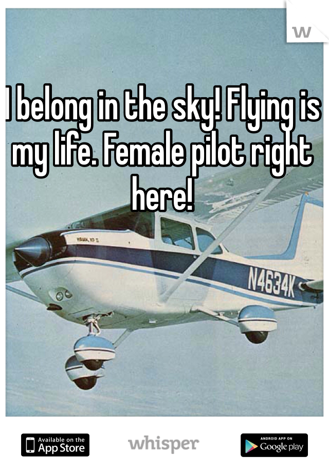 I belong in the sky! Flying is my life. Female pilot right here!