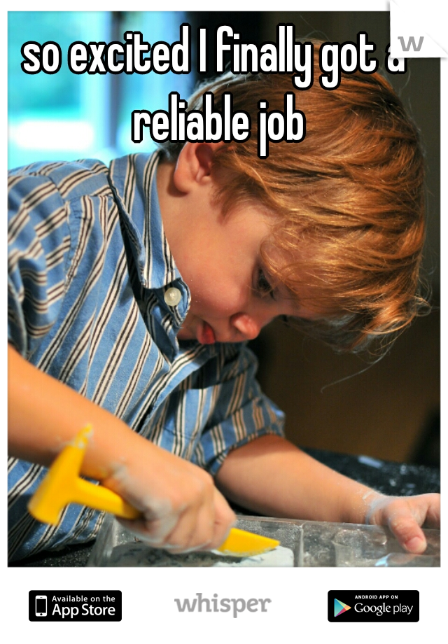 so excited I finally got a reliable job