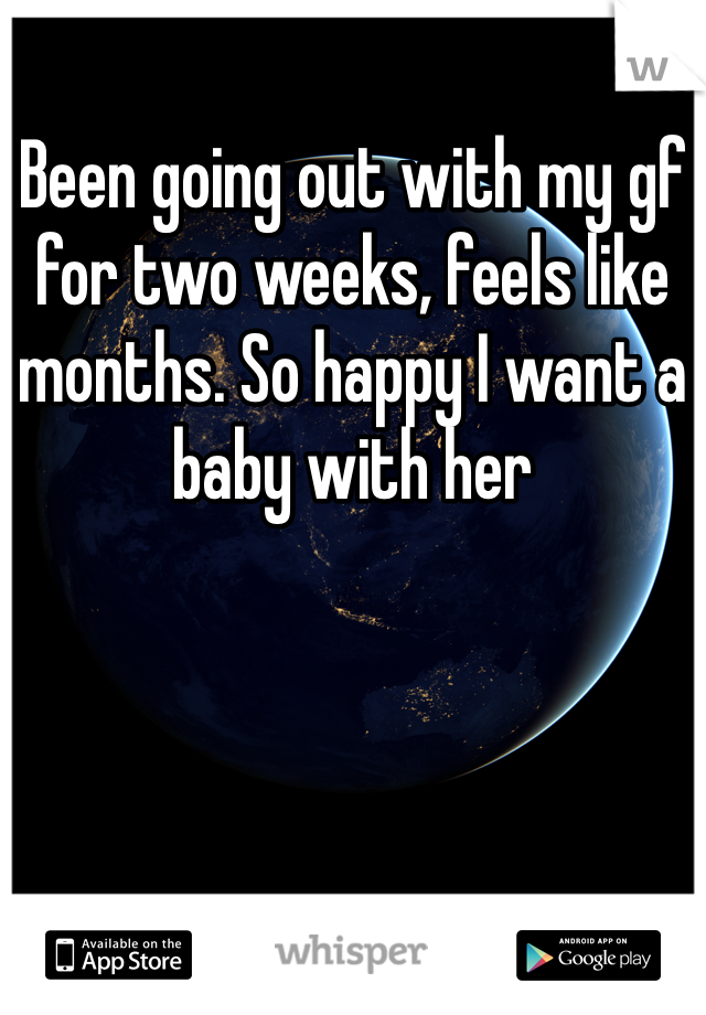 Been going out with my gf for two weeks, feels like months. So happy I want a baby with her